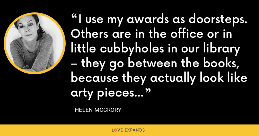 I use my awards as doorsteps. Others are in the office or in little cubbyholes in our library – they go between the books, because they actually look like arty pieces - Helen McCrory