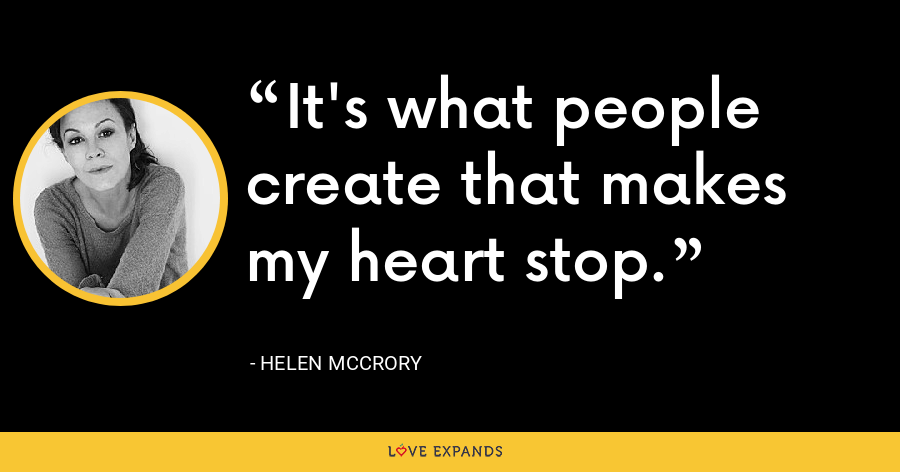 It's what people create that makes my heart stop. - Helen McCrory