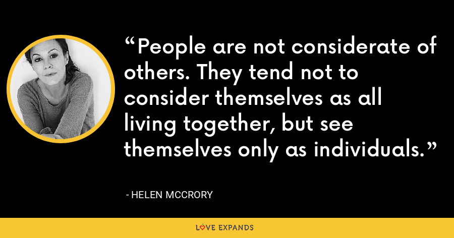 People are not considerate of others. They tend not to consider themselves as all living together, but see themselves only as individuals. - Helen McCrory