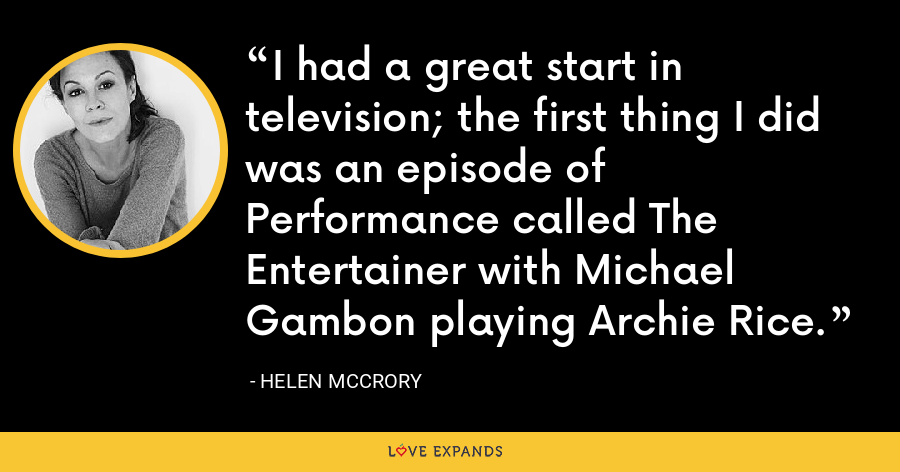 I had a great start in television; the first thing I did was an episode of Performance called The Entertainer with Michael Gambon playing Archie Rice. - Helen McCrory