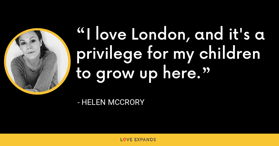 I love London, and it's a privilege for my children to grow up here. - Helen McCrory