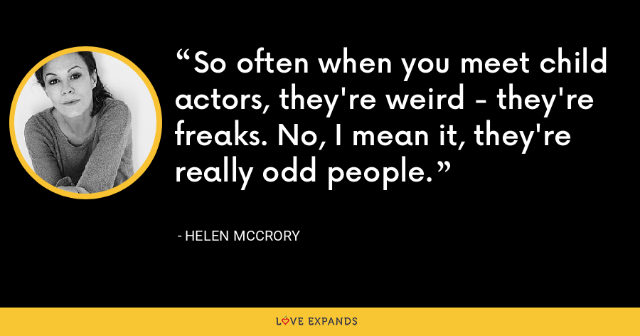 So often when you meet child actors, they're weird - they're freaks. No, I mean it, they're really odd people. - Helen McCrory