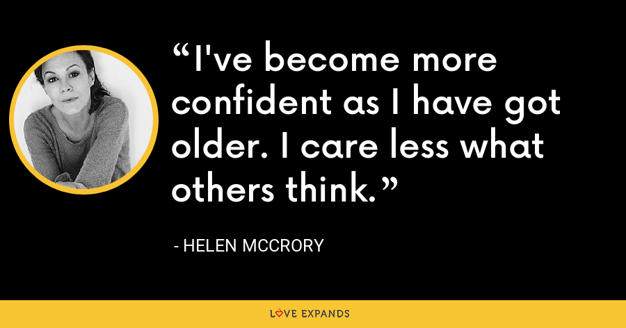 I've become more confident as I have got older. I care less what others think. - Helen McCrory