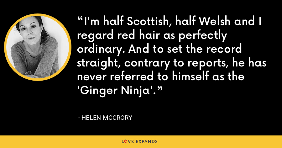 I'm half Scottish, half Welsh and I regard red hair as perfectly ordinary. And to set the record straight, contrary to reports, he has never referred to himself as the 'Ginger Ninja'. - Helen McCrory