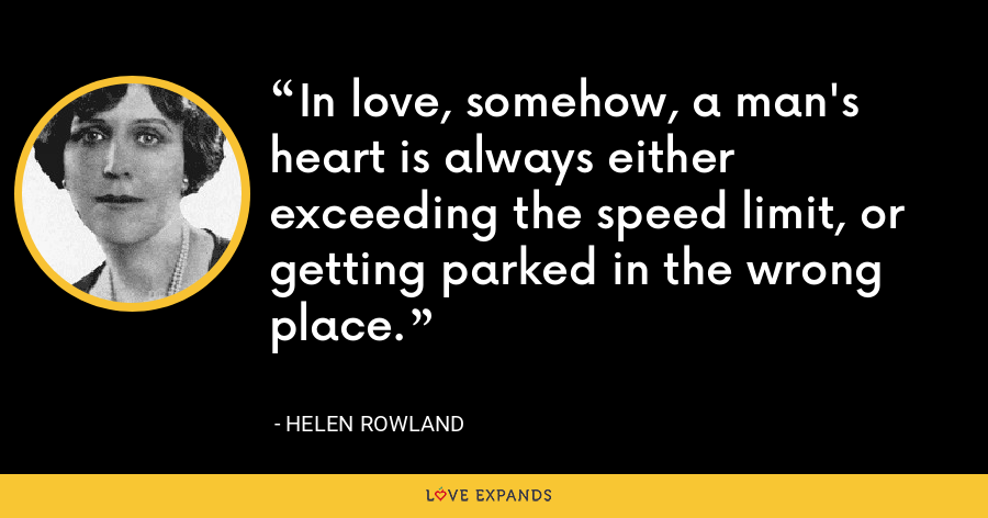In love, somehow, a man's heart is always either exceeding the speed limit, or getting parked in the wrong place. - Helen Rowland
