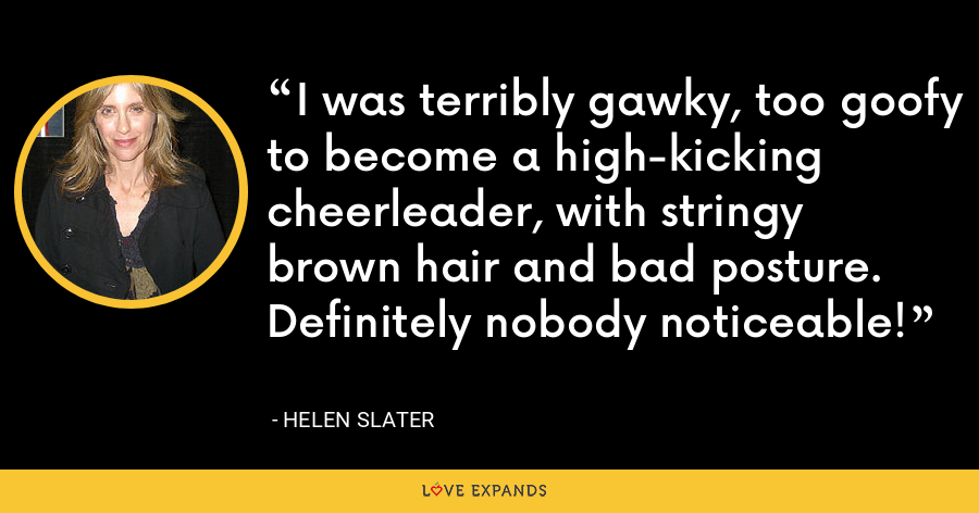 I was terribly gawky, too goofy to become a high-kicking cheerleader, with stringy brown hair and bad posture. Definitely nobody noticeable! - Helen Slater