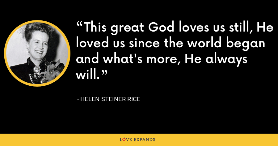 This great God loves us still, He loved us since the world began and what's more, He always will. - Helen Steiner Rice