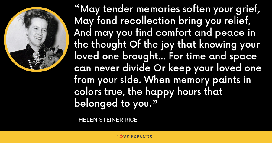 May tender memories soften your grief, May fond recollection bring you relief, And may you find comfort and peace in the thought Of the joy that knowing your loved one brought... For time and space can never divide Or keep your loved one from your side. When memory paints in colors true, the happy hours that belonged to you. - Helen Steiner Rice