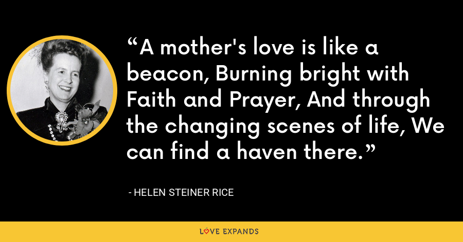 A mother's love is like a beacon, Burning bright with Faith and Prayer, And through the changing scenes of life, We can find a haven there. - Helen Steiner Rice