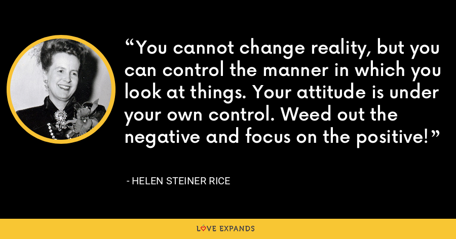 You cannot change reality, but you can control the manner in which you look at things. Your attitude is under your own control. Weed out the negative and focus on the positive! - Helen Steiner Rice