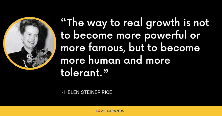 The way to real growth is not to become more powerful or more famous, but to become more human and more tolerant. - Helen Steiner Rice