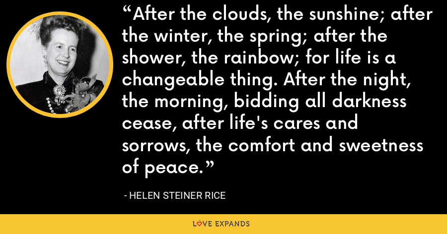 After the clouds, the sunshine; after the winter, the spring; after the shower, the rainbow; for life is a changeable thing. After the night, the morning, bidding all darkness cease, after life's cares and sorrows, the comfort and sweetness of peace. - Helen Steiner Rice