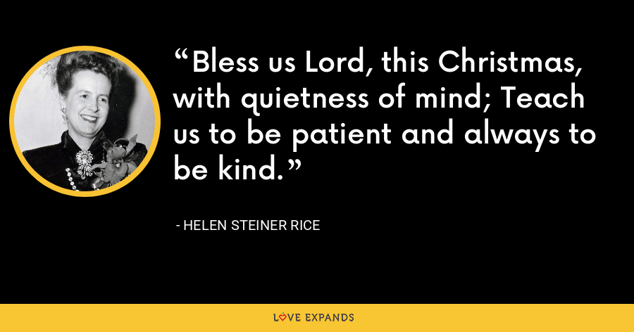 Bless us Lord, this Christmas, with quietness of mind; Teach us to be patient and always to be kind. - Helen Steiner Rice