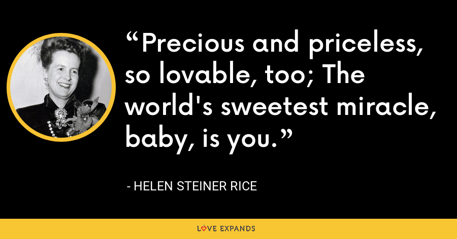 Precious and priceless, so lovable, too; The world's sweetest miracle, baby, is you. - Helen Steiner Rice