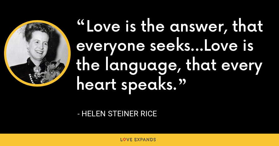 Love is the answer, that everyone seeks...Love is the language, that every heart speaks. - Helen Steiner Rice