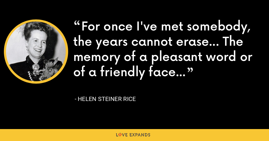 For once I've met somebody, the years cannot erase... The memory of a pleasant word or of a friendly face... - Helen Steiner Rice