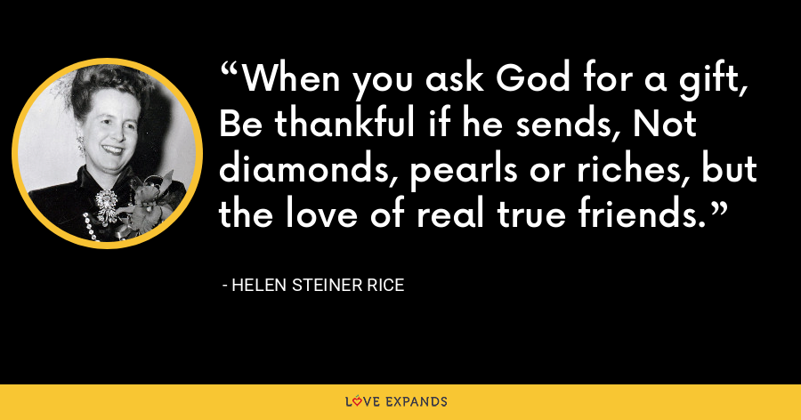 When you ask God for a gift, Be thankful if he sends, Not diamonds, pearls or riches, but the love of real true friends. - Helen Steiner Rice