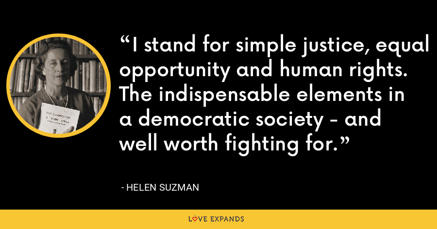 I stand for simple justice, equal opportunity and human rights. The indispensable elements in a democratic society - and well worth fighting for. - Helen Suzman