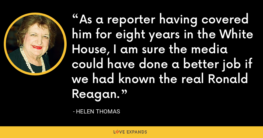 As a reporter having covered him for eight years in the White House, I am sure the media could have done a better job if we had known the real Ronald Reagan. - Helen Thomas