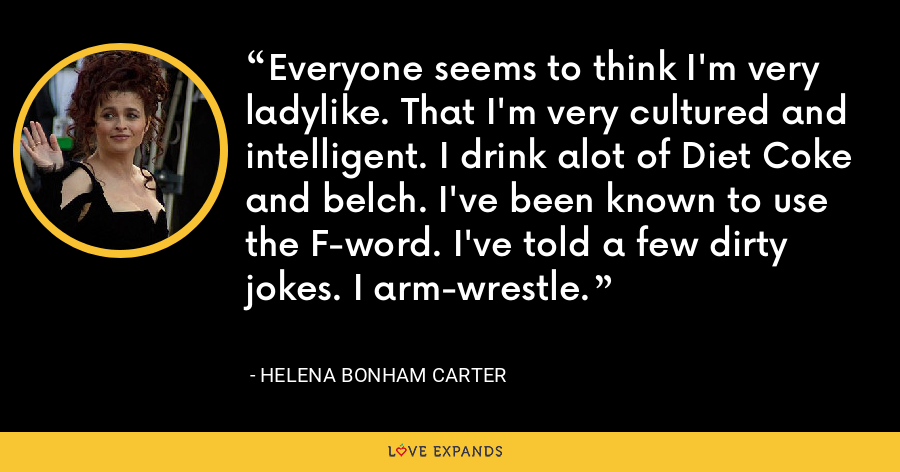 Everyone seems to think I'm very ladylike. That I'm very cultured and intelligent. I drink alot of Diet Coke and belch. I've been known to use the F-word. I've told a few dirty jokes. I arm-wrestle. - Helena Bonham Carter