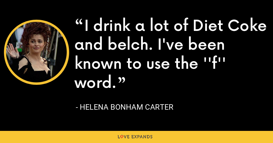 I drink a lot of Diet Coke and belch. I've been known to use the ''f'' word. - Helena Bonham Carter