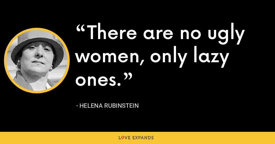 There are no ugly women, only lazy ones. - Helena Rubinstein