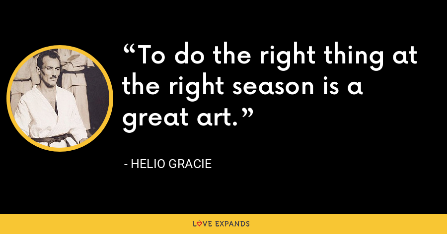 To do the right thing at the right season is a great art. - Helio Gracie