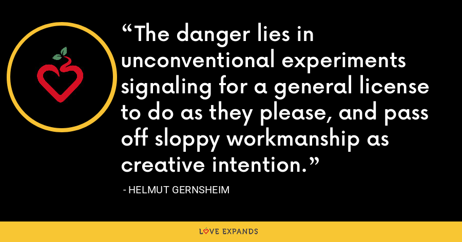 The danger lies in unconventional experiments signaling for a general license to do as they please, and pass off sloppy workmanship as creative intention. - Helmut Gernsheim