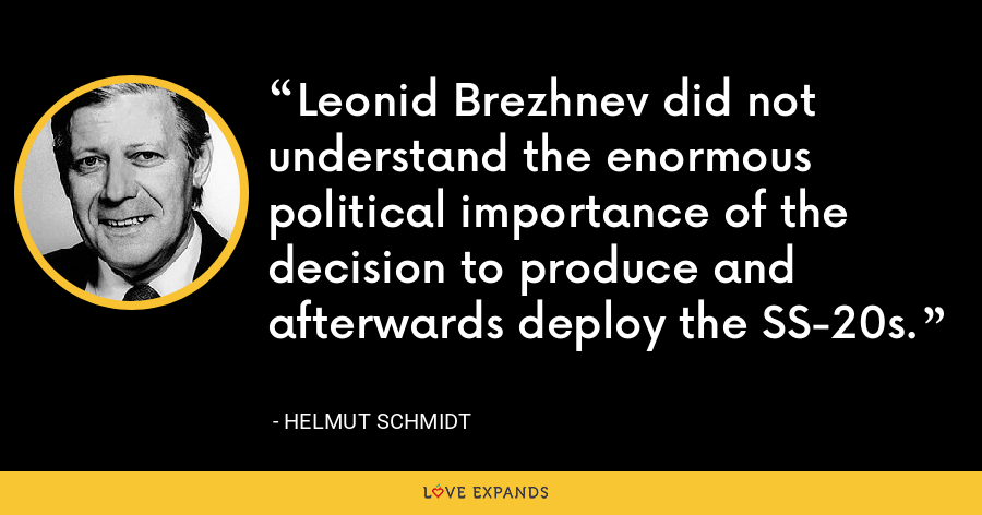 Leonid Brezhnev did not understand the enormous political importance of the decision to produce and afterwards deploy the SS-20s. - Helmut Schmidt