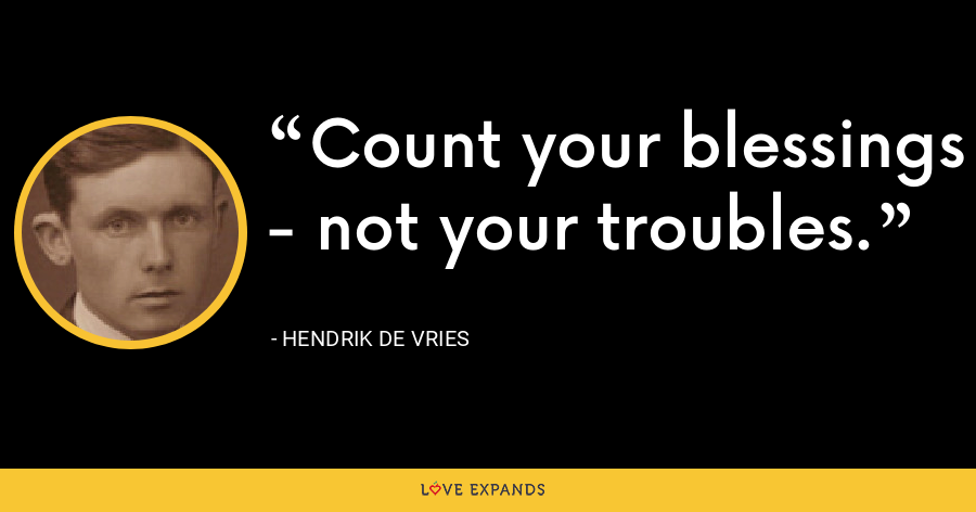 Count your blessings - not your troubles. - Hendrik de Vries