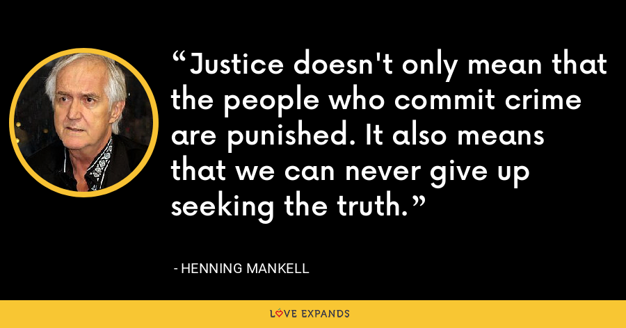 Justice doesn't only mean that the people who commit crime are punished. It also means that we can never give up seeking the truth. - Henning Mankell