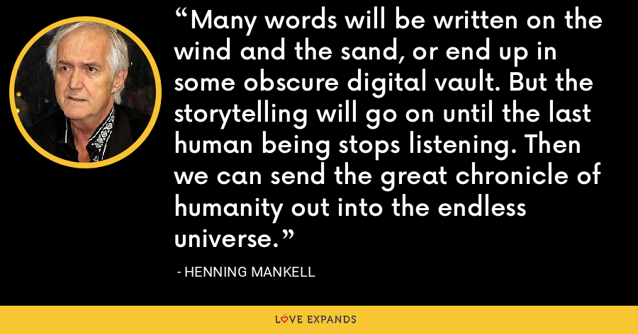 Many words will be written on the wind and the sand, or end up in some obscure digital vault. But the storytelling will go on until the last human being stops listening. Then we can send the great chronicle of humanity out into the endless universe. - Henning Mankell