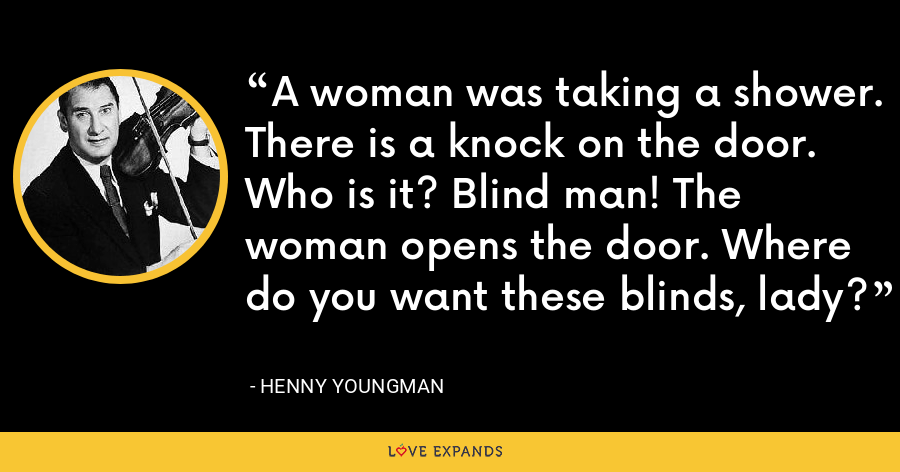 A woman was taking a shower. There is a knock on the door. Who is it? Blind man! The woman opens the door. Where do you want these blinds, lady? - Henny Youngman