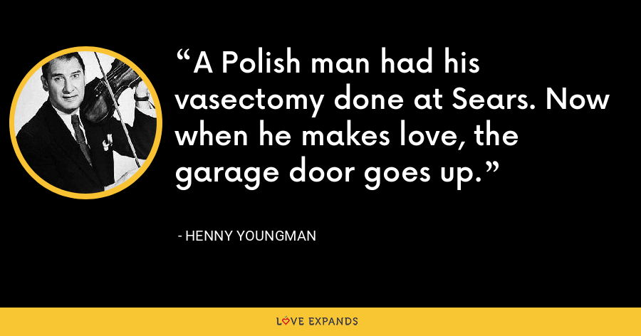 A Polish man had his vasectomy done at Sears. Now when he makes love, the garage door goes up. - Henny Youngman