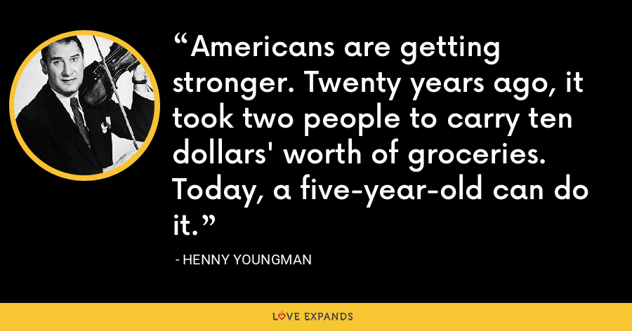 Americans are getting stronger. Twenty years ago, it took two people to carry ten dollars' worth of groceries. Today, a five-year-old can do it. - Henny Youngman