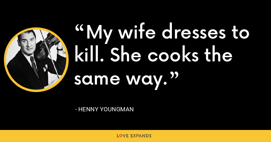 My wife dresses to kill. She cooks the same way. - Henny Youngman