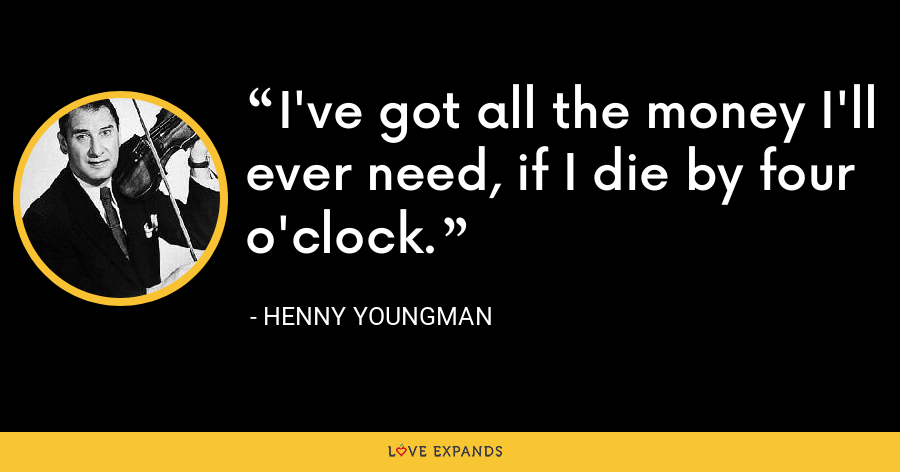 I've got all the money I'll ever need, if I die by four o'clock. - Henny Youngman