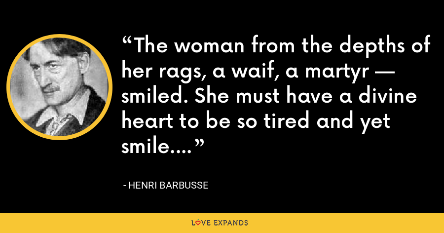 The woman from the depths of her rags, a waif, a martyr — smiled. She must have a divine heart to be so tired and yet smile. - Henri Barbusse