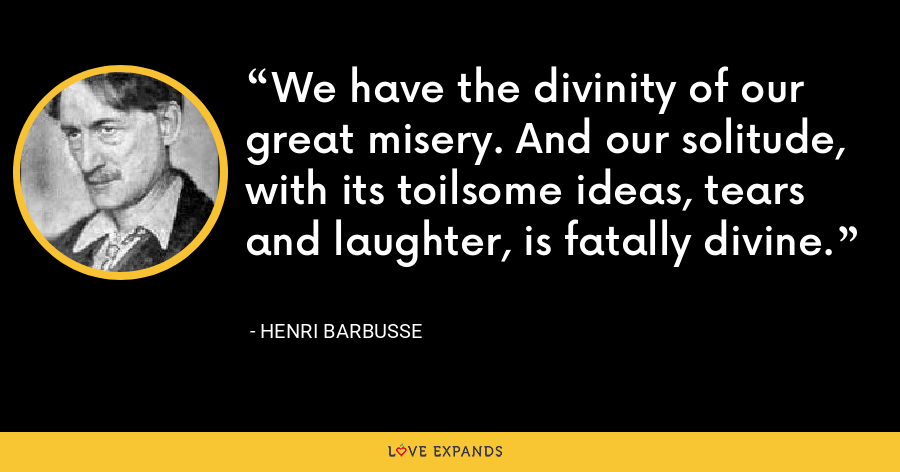 We have the divinity of our great misery. And our solitude, with its toilsome ideas, tears and laughter, is fatally divine. - Henri Barbusse