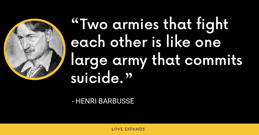 Two armies that fight each other is like one large army that commits suicide. - Henri Barbusse