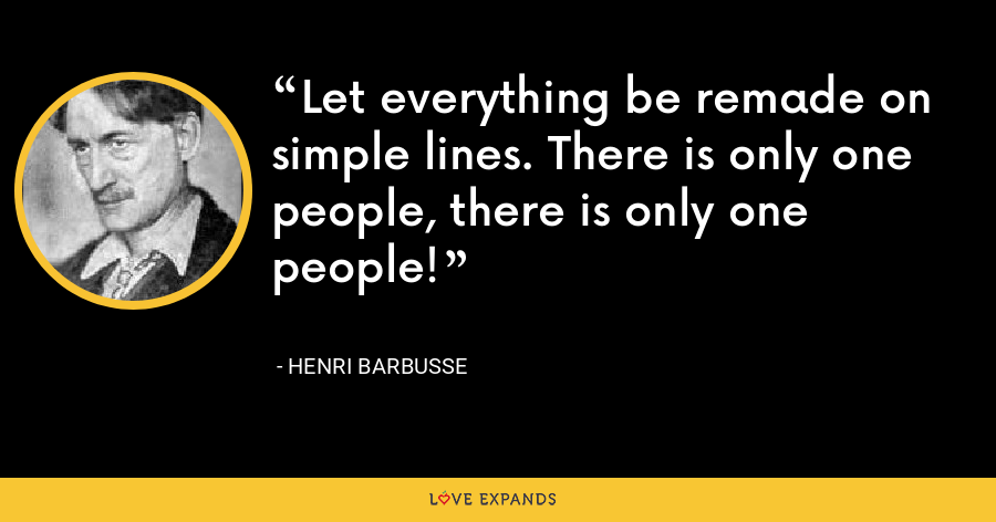 Let everything be remade on simple lines. There is only one people, there is only one people! - Henri Barbusse