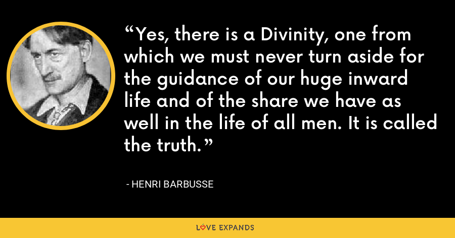Yes, there is a Divinity, one from which we must never turn aside for the guidance of our huge inward life and of the share we have as well in the life of all men. It is called the truth. - Henri Barbusse