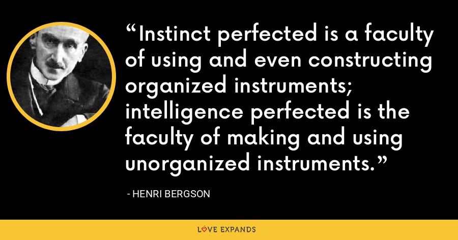 Instinct perfected is a faculty of using and even constructing organized instruments; intelligence perfected is the faculty of making and using unorganized instruments. - Henri Bergson