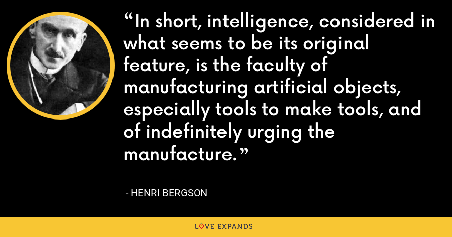 In short, intelligence, considered in what seems to be its original feature, is the faculty of manufacturing artificial objects, especially tools to make tools, and of indefinitely urging the manufacture. - Henri Bergson