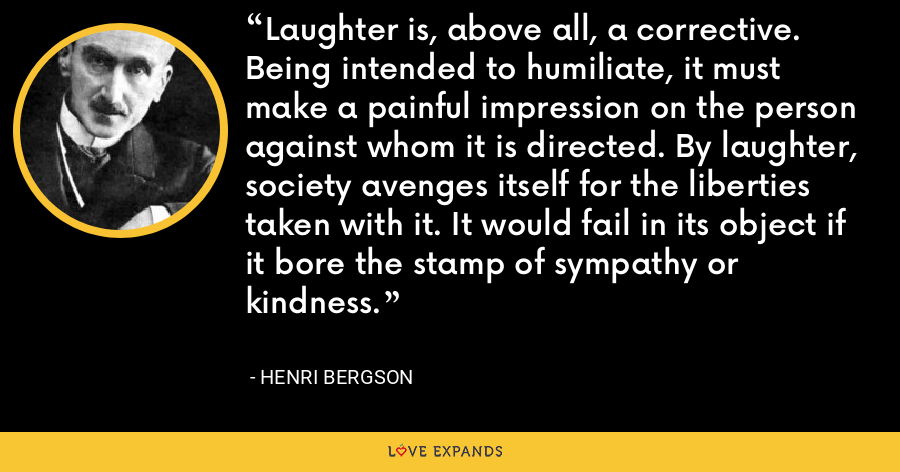 Laughter is, above all, a corrective. Being intended to humiliate, it must make a painful impression on the person against whom it is directed. By laughter, society avenges itself for the liberties taken with it. It would fail in its object if it bore the stamp of sympathy or kindness. - Henri Bergson