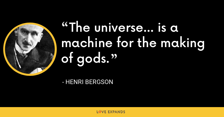 The universe... is a machine for the making of gods. - Henri Bergson