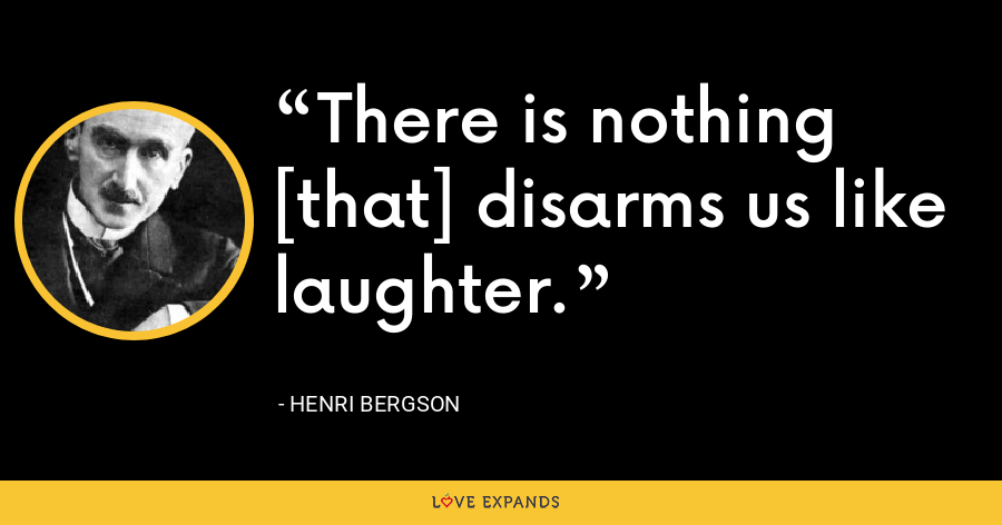 There is nothing [that] disarms us like laughter. - Henri Bergson