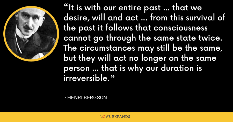 It is with our entire past ... that we desire, will and act ... from this survival of the past it follows that consciousness cannot go through the same state twice. The circumstances may still be the same, but they will act no longer on the same person ... that is why our duration is irreversible. - Henri Bergson