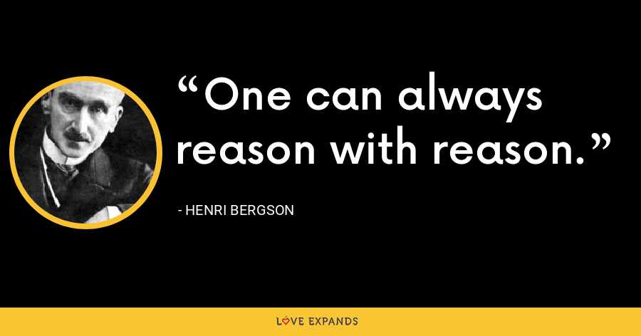 One can always reason with reason. - Henri Bergson