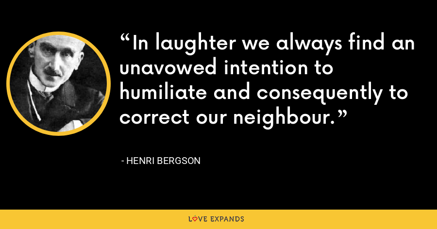 In laughter we always find an unavowed intention to humiliate and consequently to correct our neighbour. - Henri Bergson